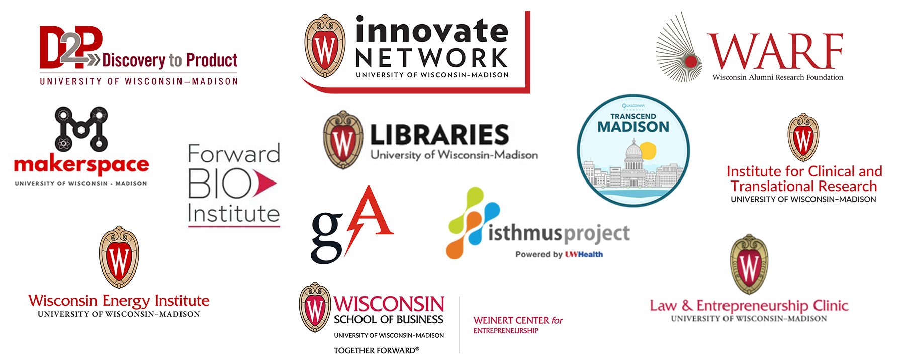 Collage of logos. Innovate Network. Discovery to Product. Makerspace. Wisconsin Energy Institute. Forward Bio Institute. UW-Madison Libraries. GA. Wisconsin School of Business Weinert Center for Entrepreneurship. Isthmus Project. Transcend Madison. Wisconsin Alumni Research Foundation. Institute for Clinical and Translational Research. Law & Entrepreneurship Clinic.